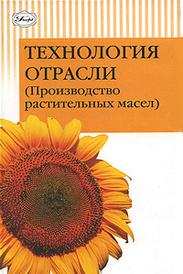 Технология отрасли (Производство растительных масел), Л. А. Мхитарьянц, Е. П. Корнена, Е. В. Мартовщук, С. К. Мустафаев