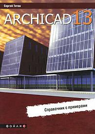ArchiCAD 13. Справочник с примерами, Сергей Титов