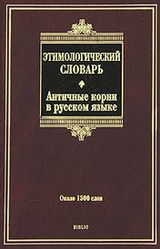 Этимологический словарь. Античные корни в русском языке. Около 1500 слов, А. Г. Ильяхов