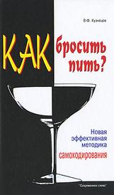 Как бросить пить? Новая эффективная методика самокодирования, В. Ф. Кузнецов