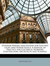 Interior Wiring and Systems for Electric Light and Power Sevice: A Manual of Practice for Electrical Workers, Contractors, Architects and Schools,