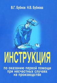 Инструкция по оказанию первой помощи при несчастных случаях на производстве, В. Г. Бубнов, Н. В. Бубнова