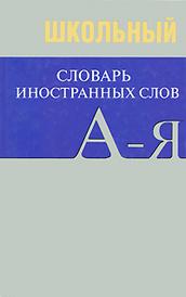 Школьный словарь иностранных слов,