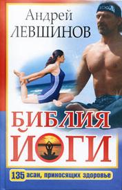 Библия йоги. 135 асан, приносящих здоровье, Андрей Левшинов