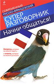 Начни общаться! Современный русско-французский суперразговорник, Кобринец О.С.