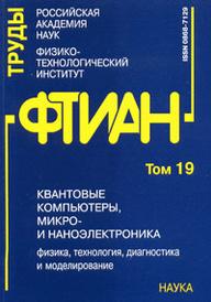Труды ФТИАН. Том 19. Квантовые компьютеры, микро- и наноэлектроника. Физика, технология, диагностика и моделирование,