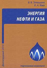 Энергия нефти и газа, В. В. Тетельмин, В. А. Язев