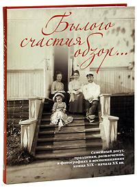 Былого счастия обзор... Семейный досуг, праздники, развлечения, в фотографиях и воспоминаниях конца XIX - начала XX вв., Виктория Занозина