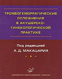 Тромбогеморрагические осложнения в акушерско-гинекологической практике, Под редакцией А. Д. Макацария