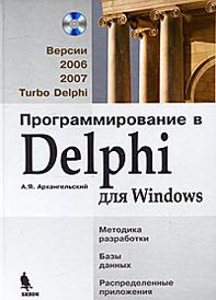 Программирование в Delphi для Windows. Версии 2006, 2007, Turbo Delphi (+ CD-ROM), А. Я. Архангельский