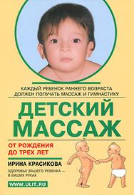 Детский массаж от рождения до трех лет, Ирина Красикова
