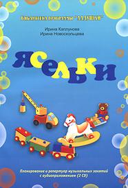 Ясельки. Планирование и репертуар музыкальных занятий (+ 2 CD), Ирина Каплунова, Ирина Новоскольцева