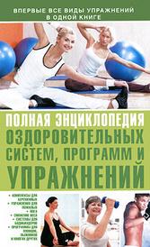 Полная энциклопедия оздоровительных систем, программ и упражнений,