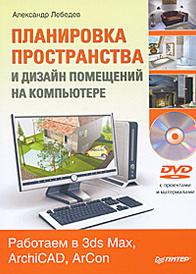 Планировка пространства и дизайн помещений на компьютере. Работаем в 3ds Max, ArchiCAD, ArCon (+ DVD-ROM), АлександрЛебедев