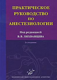 Практическое руководство по анестезиологии, Под редакцией В. В. Лихванцева