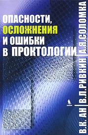 Опасности, осложнения и ошибки в проктологии, В. К. Ан, В. Л. Ривкин, А. Я. Соломка