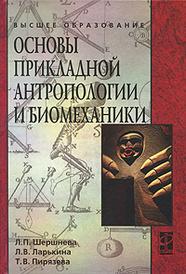 Основы прикладной антропологии и биомеханики, Л. П. Шершнева, Л. В. Ларькина, Т. В. Пирязева