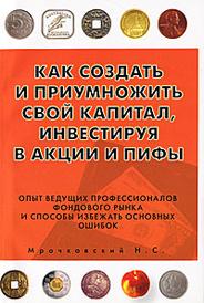 Как создать и приумножить свой капитал, инвестируя в акции и ПИФы, Н. С. Мрочковский