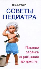 Советы педиатра. Питание ребенка от рождения до трех лет, Н. В. Ежова