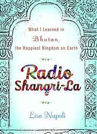 Radio Shangri-La: What I Learned in Bhutan, the Happiest Kingdom on Earth,