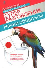 Начни общаться! Современный русско-японский суперразговорник, Т.В. Жук