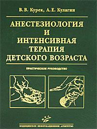 Анестезиология и интенсивная терапия детского возраста. Практическое руководство, В. В. Курек, А. Е. Кулагин