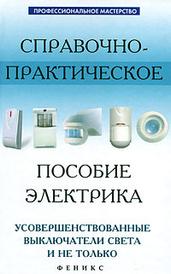Справочно-практическое пособие электрика. Усовершенствованные выключатели света и не только, А. П. Кашкаров