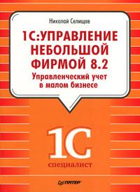 1С: Управление небольшой фирмой 8.2. Управленческий учет в малом бизнесе, НиколайСелищев