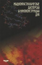 Жидкокристаллические дисперсии и наноконструкции ДНК, Ю. М. Евдокимов, В. И. Салянов, С. В. Семенов, С. Г. Скуридин