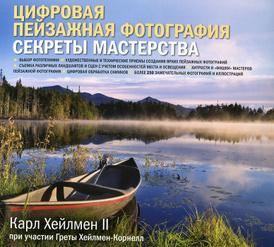 Цифровая пейзажная фотография. Секреты мастерства, Карл Хейлмен II