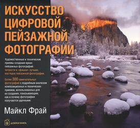 Искусство цифровой пейзажной фотографии. Художественные и технические приемы создания ярких пейзажных фотографий, Майкл Фрай