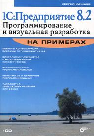 1С:Предприятие 8.2. Программирование и визуальная разработка  на примерах (+ CD-ROM), С. М. Кашаев