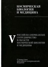 Космическая биология и медицина. В 5 томах. Том 5. Российско-американское сотрудничество в области космической биологии и медицины,