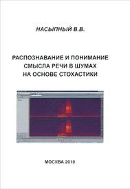 Распознавание и понимание смысла речи в шумах на основе стохастики, В. В. Насыпный
