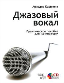 Джазовый вокал. Практическое пособие для начинающих (+ CD-ROM), Ариадна Карягина