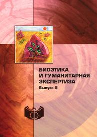 Биоэтика и гуманитарная экспертиза. Выпуск 5,