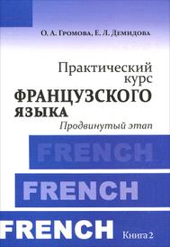 Практический курс французского языка. Книга 2. Продвинутый этап, О. А. Громова, Е. Л. Демидова
