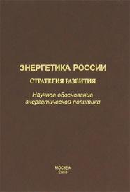 Энергетика России. Стратегия развития. Научное обоснование энергетической политики,