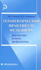 Терапевтический практикум фельдшера, Э. В. Смолева, Е. Л. Аподиакос