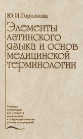 Элементы латинского языка и основ медицинской терминологии, Ю. И. Городкова