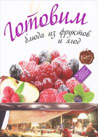 Готовим блюда из фруктов и ягод,