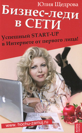 Бизнес-леди в Сети. Успешный START-UP в Интернете от первого лица!, Юлия Щедрова