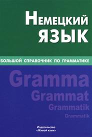 Немецкий язык. Большой справочник по грамматике, К. В. Шевякова