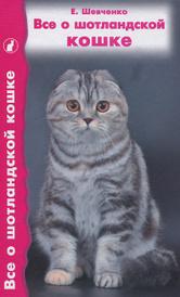 Все о шотландской кошке, Е. Шевченко