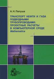 Транспорт нефти и газа подводными трубопроводами. Проектные расчеты в компьютерной среде Mathematica (+ CD-ROM), А. Н. Папуша