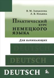 Практический курс немецкого языка. Для начинающих (+ CD-ROM), В. М. Завьялова, Л. В. Ильина
