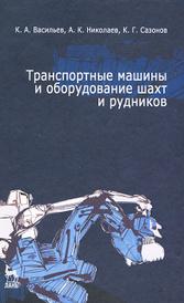 Транспортные машины и оборудование шахт и рудников, К. А. Васильев, А. К. Николаев, К. Г. Сазонов