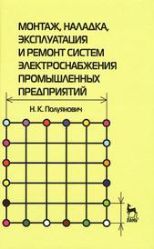 Монтаж, наладка, эксплуатация и ремонт систем электроснабжения промышленных предприятий, Н. К. Полуянович