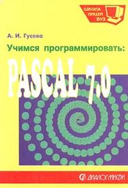 Учимся программировать: Pascal 7.0, А. И. Гусева