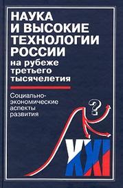 Наука и высокие технологии России на рубеже третьего тысячелетия. Социально-экономические аспекты развития,